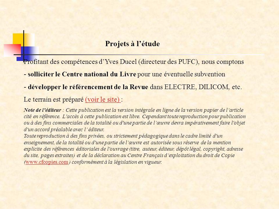 Profitant des compétences dYves Ducel (directeur des PUFC), nous comptons - solliciter le Centre national du Livre pour une éventuelle subvention - développer le référencement de la Revue dans ELECTRE, DILICOM, etc.
