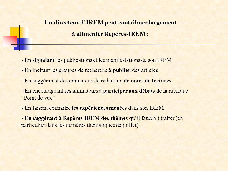 - En signalant les publications et les manifestations de son IREM - En incitant les groupes de recherche à publier des articles - En suggérant à des animateurs la rédaction de notes de lectures - En encourageant ses animateurs à participer aux débats de la rubrique Point de vue - En faisant connaître les expériences menées dans son IREM - En suggérant à Repères-IREM des thèmes quil faudrait traiter (en particulier dans les numéros thématiques de juillet) Un directeur dIREM peut contribuer largement à alimenter Repères-IREM :
