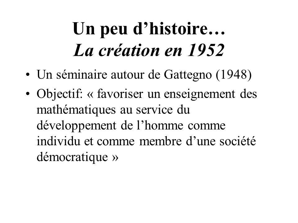 Un peu dhistoire… La création en 1952 Un séminaire autour de Gattegno (1948) Objectif: « favoriser un enseignement des mathématiques au service du développement de lhomme comme individu et comme membre dune société démocratique »