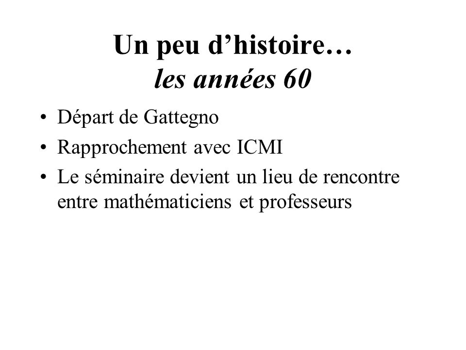 Un peu dhistoire… les années 60 Départ de Gattegno Rapprochement avec ICMI Le séminaire devient un lieu de rencontre entre mathématiciens et professeurs