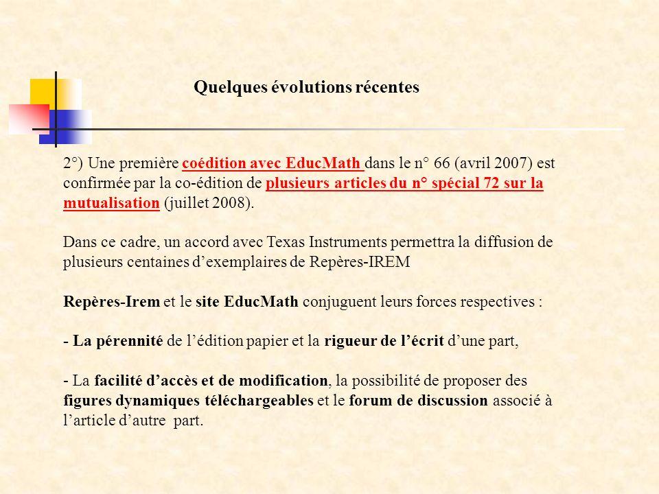 2°) Une première coédition avec EducMath dans le n° 66 (avril 2007) est confirmée par la co-édition de plusieurs articles du n° spécial 72 sur la mutualisation (juillet 2008).coédition avec EducMath plusieurs articles du n° spécial 72 sur la mutualisation Dans ce cadre, un accord avec Texas Instruments permettra la diffusion de plusieurs centaines dexemplaires de Repères-IREM Repères-Irem et le site EducMath conjuguent leurs forces respectives : - La pérennité de lédition papier et la rigueur de lécrit dune part, - La facilité daccès et de modification, la possibilité de proposer des figures dynamiques téléchargeables et le forum de discussion associé à larticle dautre part.