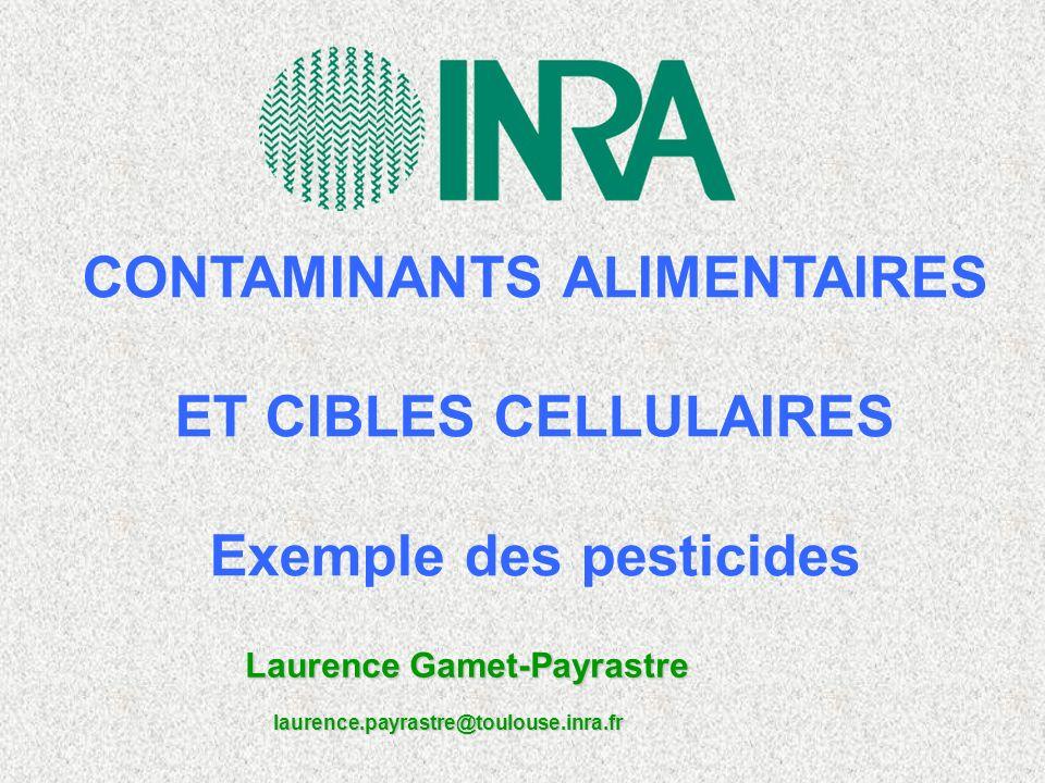 CONTAMINANTS ALIMENTAIRES ET CIBLES CELLULAIRES Exemple des pesticides Laurence Gamet-Payrastre laurence.payrastre@toulouse.inra.fr laurence.payrastre@toulouse.inra.fr
