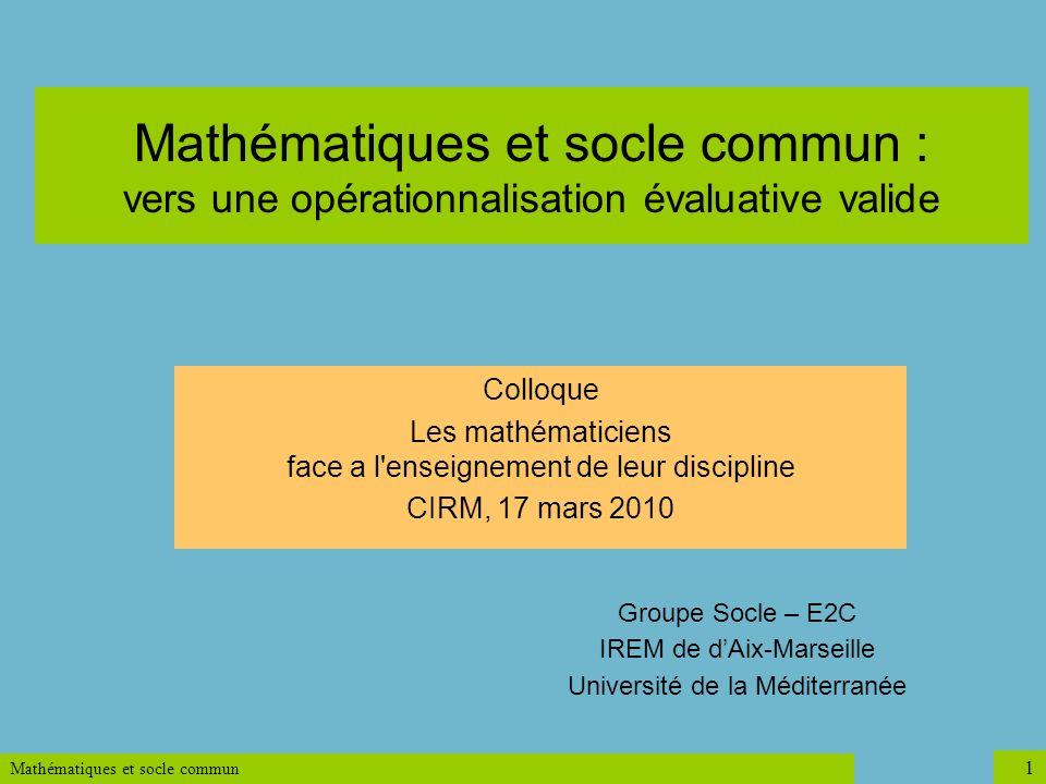 Mathématiques et socle commun 1 Mathématiques et socle commun : vers une opérationnalisation évaluative valide Groupe Socle – E2C IREM de dAix-Marseil