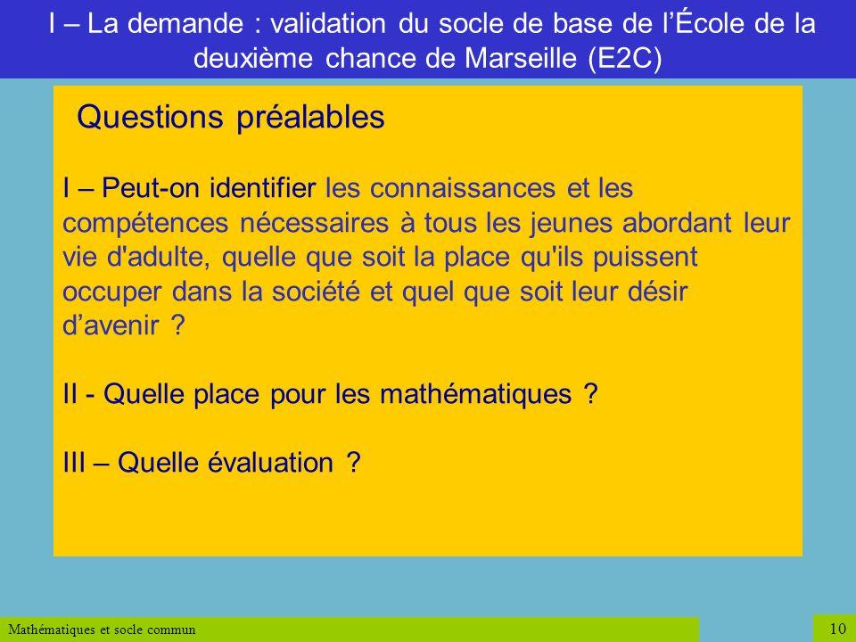 Mathématiques et socle commun 10 I – La demande : validation du socle de base de lÉcole de la deuxième chance de Marseille (E2C) Questions préalables