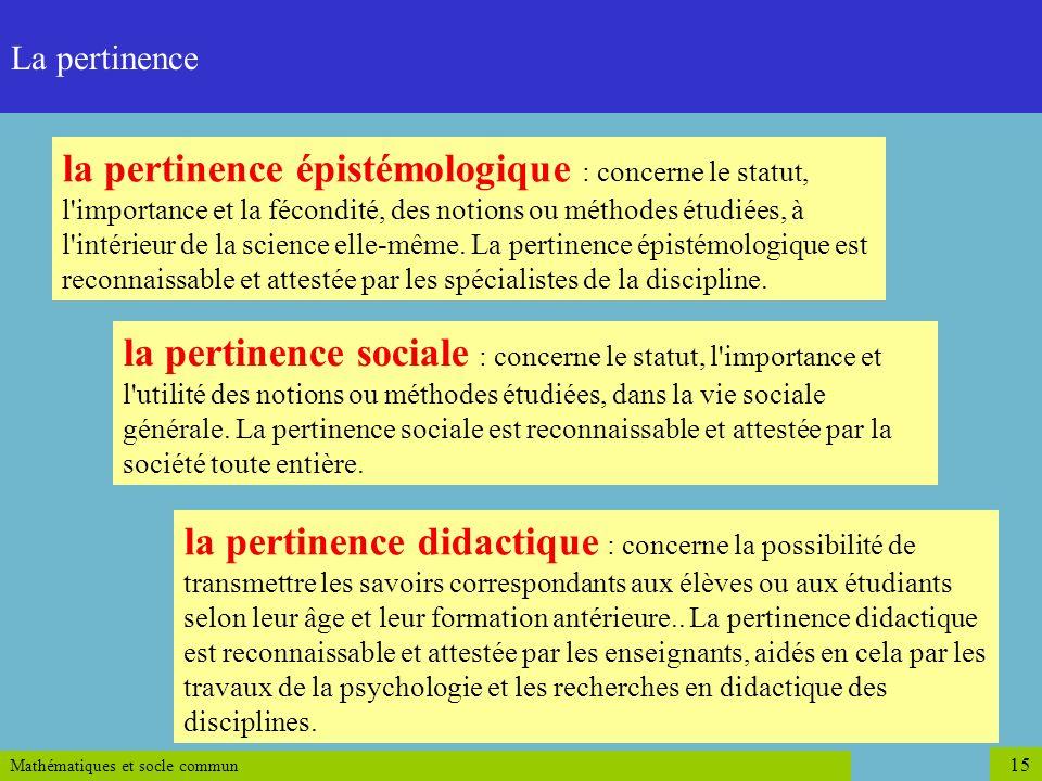 Mathématiques et socle commun 15 L'examen du degré de pertinence la pertinence épistémologique : concerne le statut, l'importance et la fécondité, des