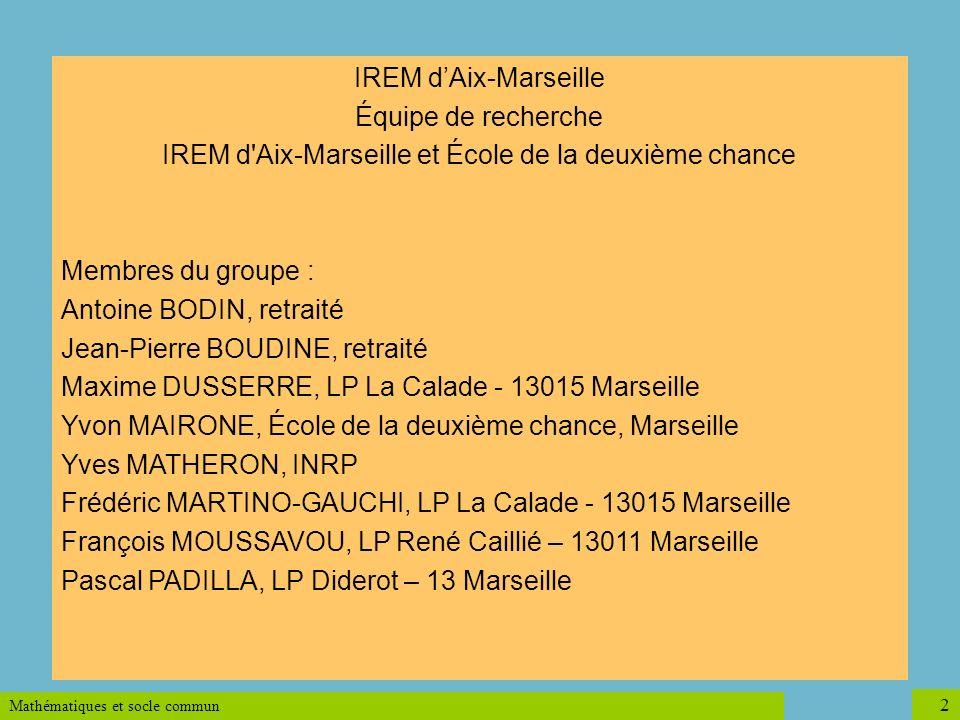 Mathématiques et socle commun 2 IREM dAix-Marseille Équipe de recherche IREM d'Aix-Marseille et École de la deuxième chance Membres du groupe : Antoin