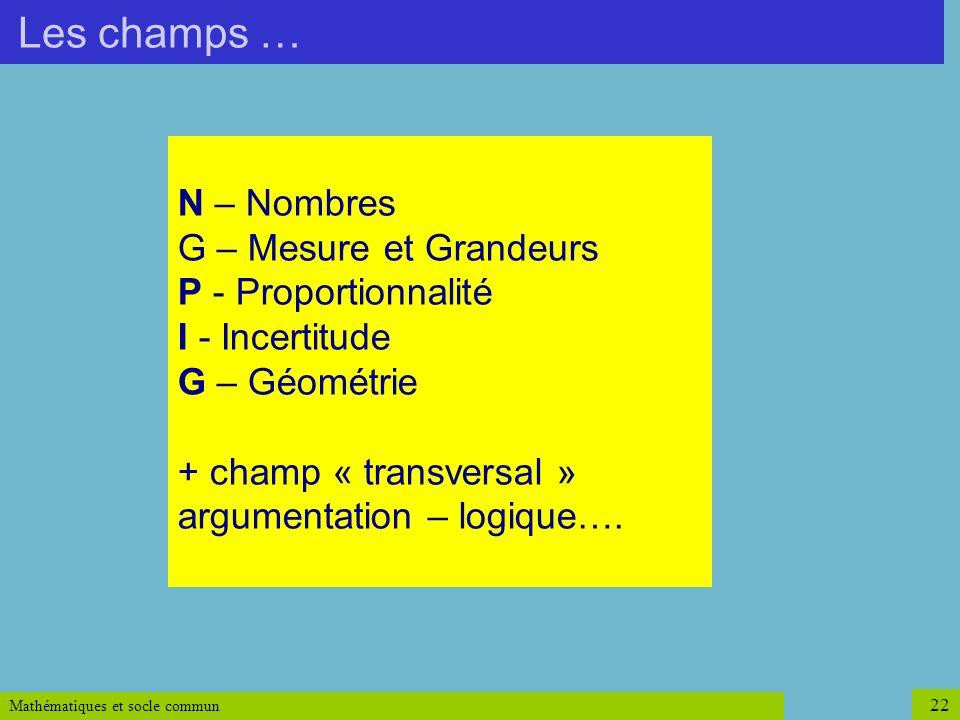 Mathématiques et socle commun 22 N – Nombres G – Mesure et Grandeurs P - Proportionnalité I - Incertitude G – Géométrie + champ « transversal » argume