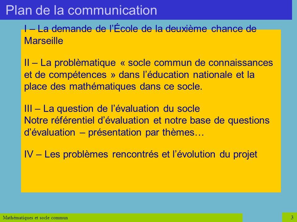 Mathématiques et socle commun 3 Plan de la communication I – La demande de lÉcole de la deuxième chance de Marseille II – La problèmatique « socle com