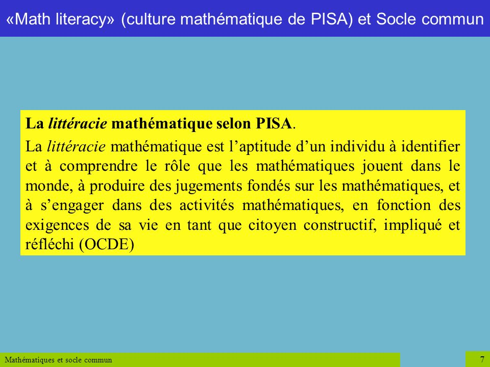 Mathématiques et socle commun 7 La littéracie mathématique selon PISA. La littéracie mathématique est laptitude dun individu à identifier et à compren