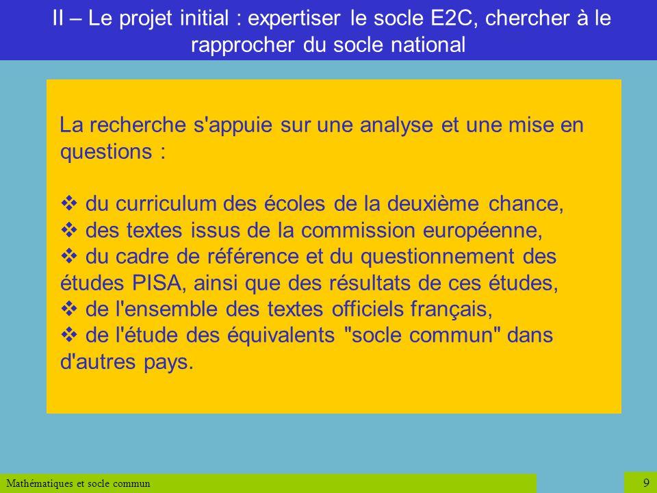 Mathématiques et socle commun 9 II – Le projet initial : expertiser le socle E2C, chercher à le rapprocher du socle national La recherche s'appuie sur