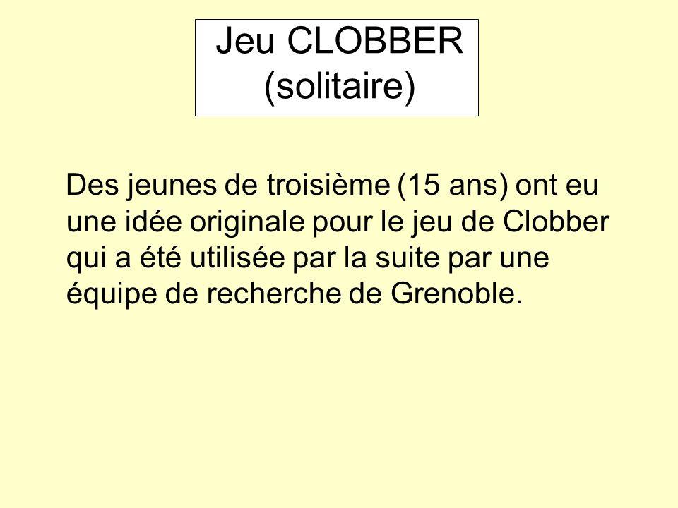 Jeu CLOBBER (solitaire) Des jeunes de troisième (15 ans) ont eu une idée originale pour le jeu de Clobber qui a été utilisée par la suite par une équipe de recherche de Grenoble.
