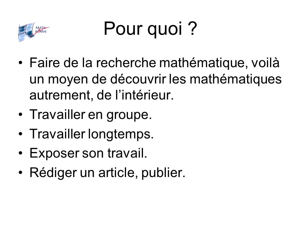 Pour quoi ? Faire de la recherche mathématique, voilà un moyen de découvrir les mathématiques autrement, de lintérieur. Travailler en groupe. Travaill