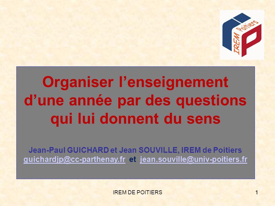 IREM DE POITIERS11 Organiser lenseignement dune année par des questions qui lui donnent du sens Jean-Paul GUICHARD et Jean SOUVILLE, IREM de Poitiers