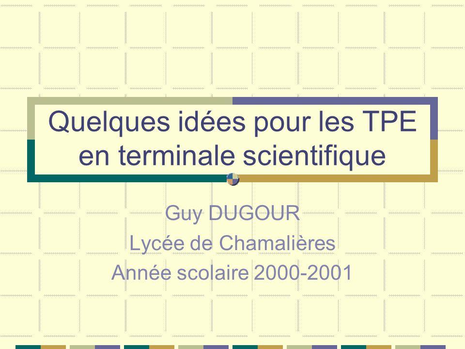 Quelques idées pour les TPE en terminale scientifique Guy DUGOUR Lycée de Chamalières Année scolaire 2000-2001