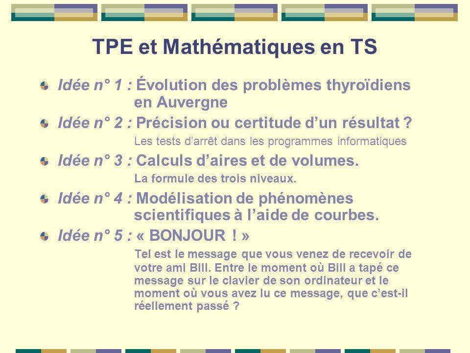 TPE et Mathématiques en TS Idée n° 1 : Évolution des problèmes thyroïdiens en Auvergne Idée n° 2 : Précision ou certitude dun résultat ? Les tests dar