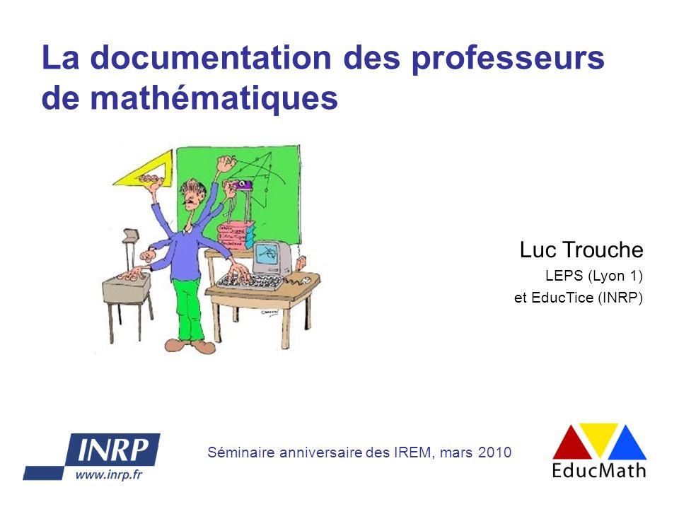 La documentation des professeurs de mathématiques Luc Trouche LEPS (Lyon 1) et EducTice (INRP) Séminaire anniversaire des IREM, mars 2010