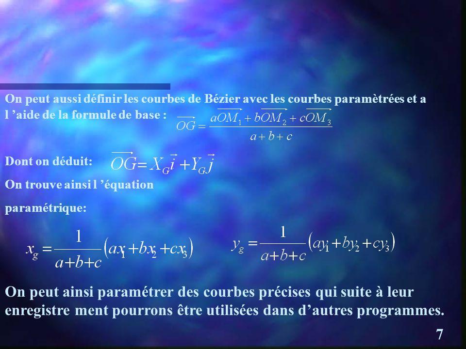 On peut aussi définir les courbes de Bézier avec les courbes paramètrées et a l aide de la formule de base : Dont on déduit: On trouve ainsi l équation paramétrique: On peut ainsi paramétrer des courbes précises qui suite à leur enregistre ment pourrons être utilisées dans dautres programmes.