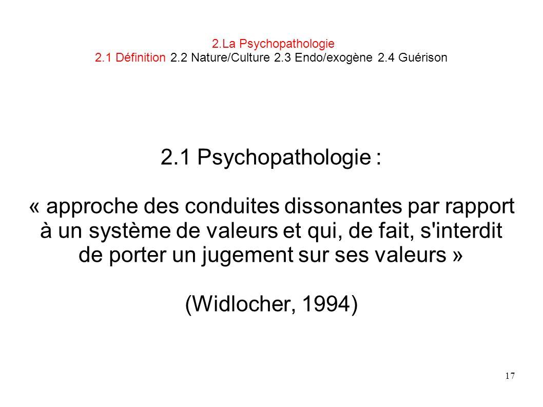 17 2.La Psychopathologie 2.1 Définition 2.2 Nature/Culture 2.3 Endo/exogène 2.4 Guérison 2.1 Psychopathologie : « approche des conduites dissonantes p