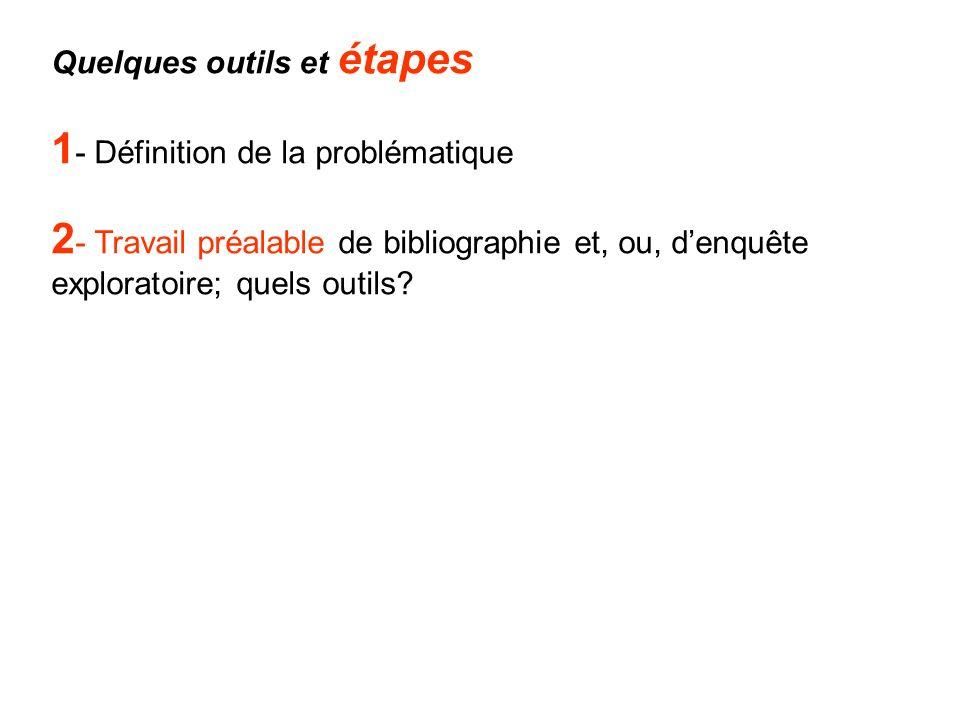 Quelques outils et étapes 1 - Définition de la problématique 2 - Travail préalable de bibliographie et, ou, denquête exploratoire; quels outils?