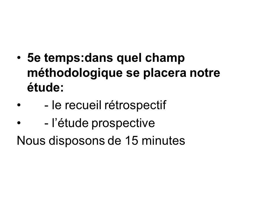 5e temps:dans quel champ méthodologique se placera notre étude: - le recueil rétrospectif - létude prospective Nous disposons de 15 minutes