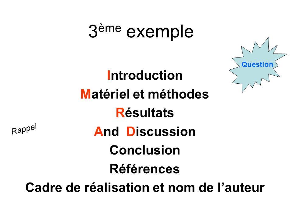 3 ème exemple Introduction Matériel et méthodes Résultats And Discussion Conclusion Références Cadre de réalisation et nom de lauteur Rappel Question