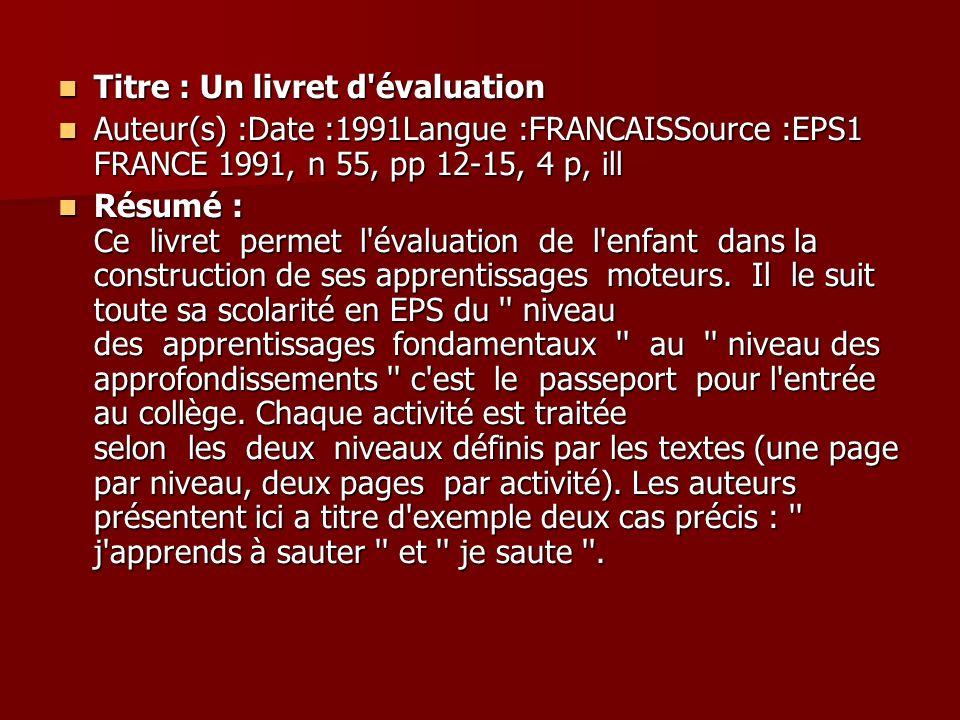 Titre : Un livret d'évaluation Titre : Un livret d'évaluation Auteur(s) :Date :1991Langue :FRANCAISSource :EPS1 FRANCE 1991, n 55, pp 12-15, 4 p, ill