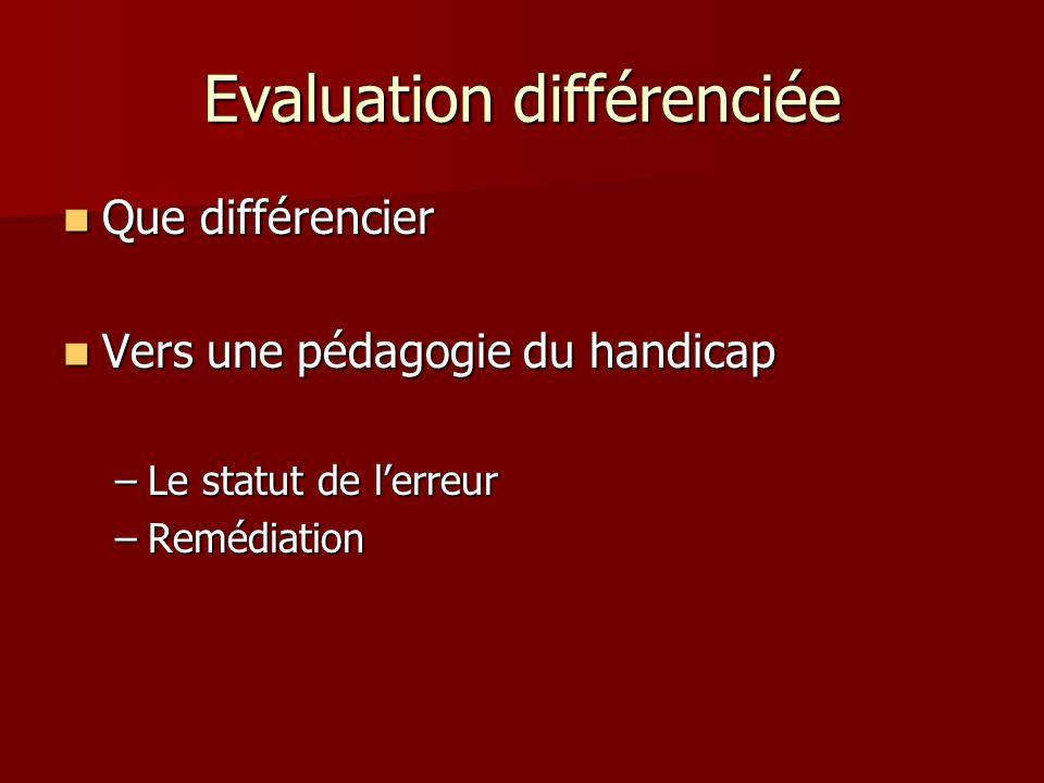 Evaluation différenciée Que différencier Que différencier Vers une pédagogie du handicap Vers une pédagogie du handicap –Le statut de lerreur –Remédia