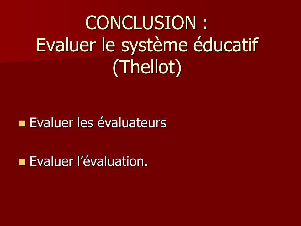 CONCLUSION : Evaluer le système éducatif (Thellot) Evaluer les évaluateurs Evaluer les évaluateurs Evaluer lévaluation. Evaluer lévaluation.