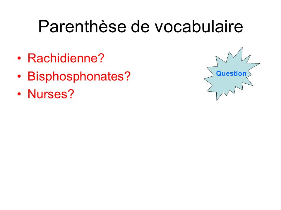Parenthèse de vocabulaire Rachidienne? Bisphosphonates? Nurses? Question