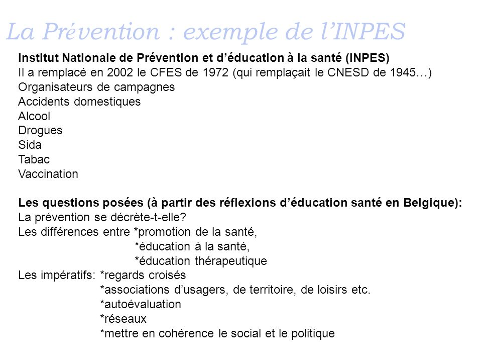 La Pr é vention : exemple de lINPES Institut Nationale de Prévention et déducation à la santé (INPES) Il a remplacé en 2002 le CFES de 1972 (qui rempl