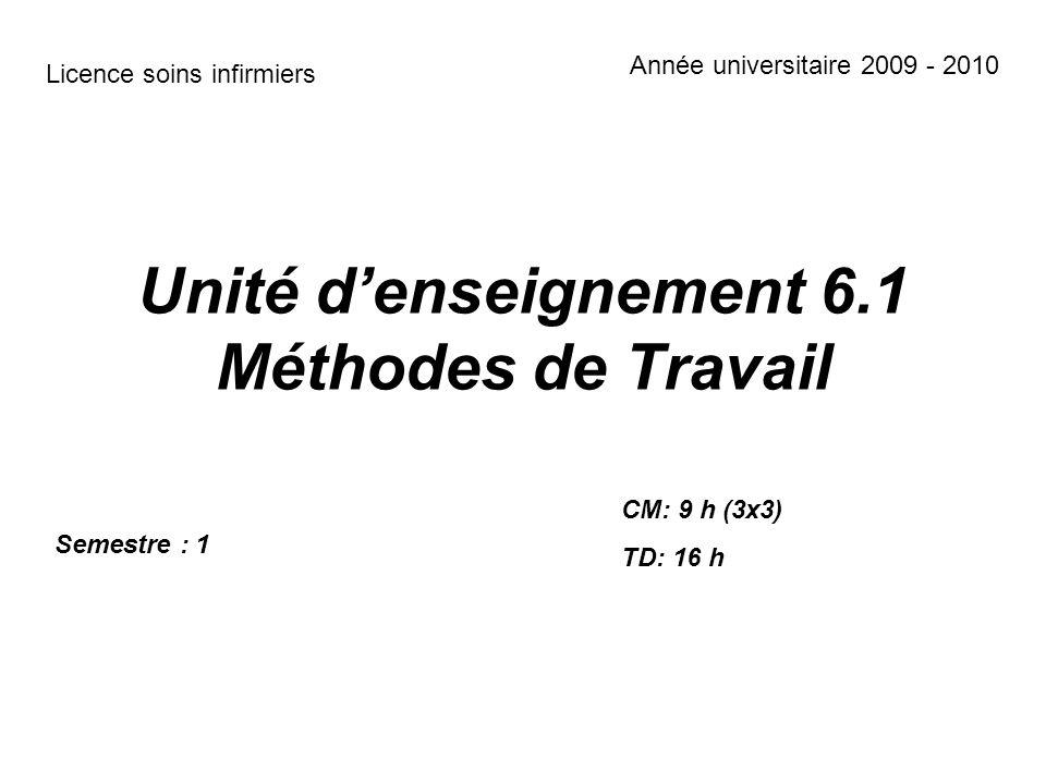 Unité denseignement 6.1 Méthodes de Travail Semestre : 1 CM: 9 h (3x3) TD: 16 h Licence soins infirmiers Année universitaire 2009 - 2010