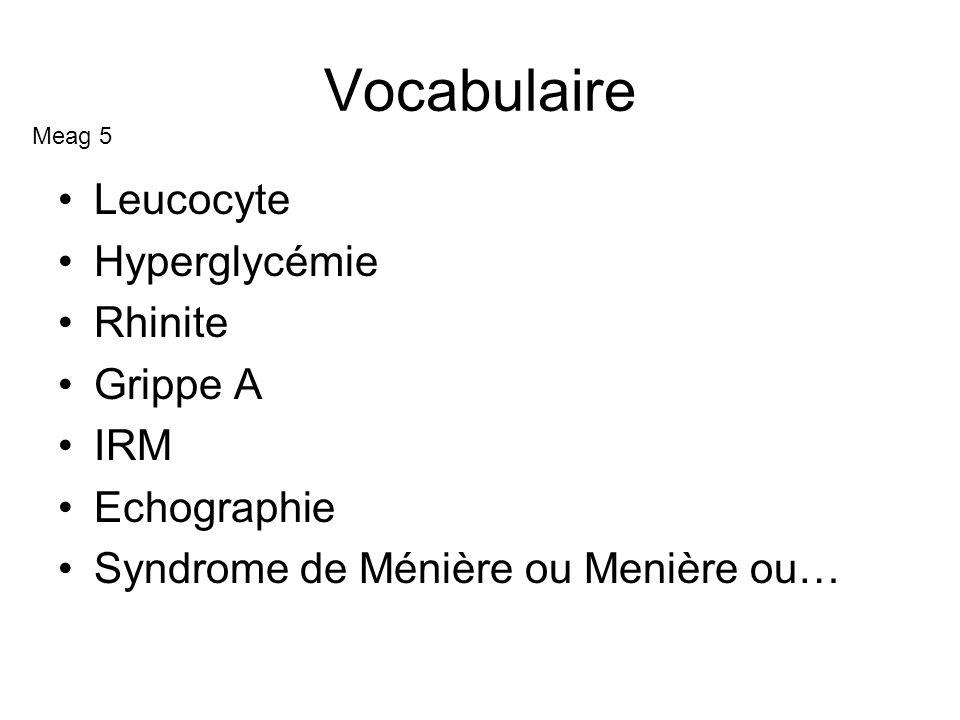 Vocabulaire Leucocyte Hyperglycémie Rhinite Grippe A IRM Echographie Syndrome de Ménière ou Menière ou… Meag 5