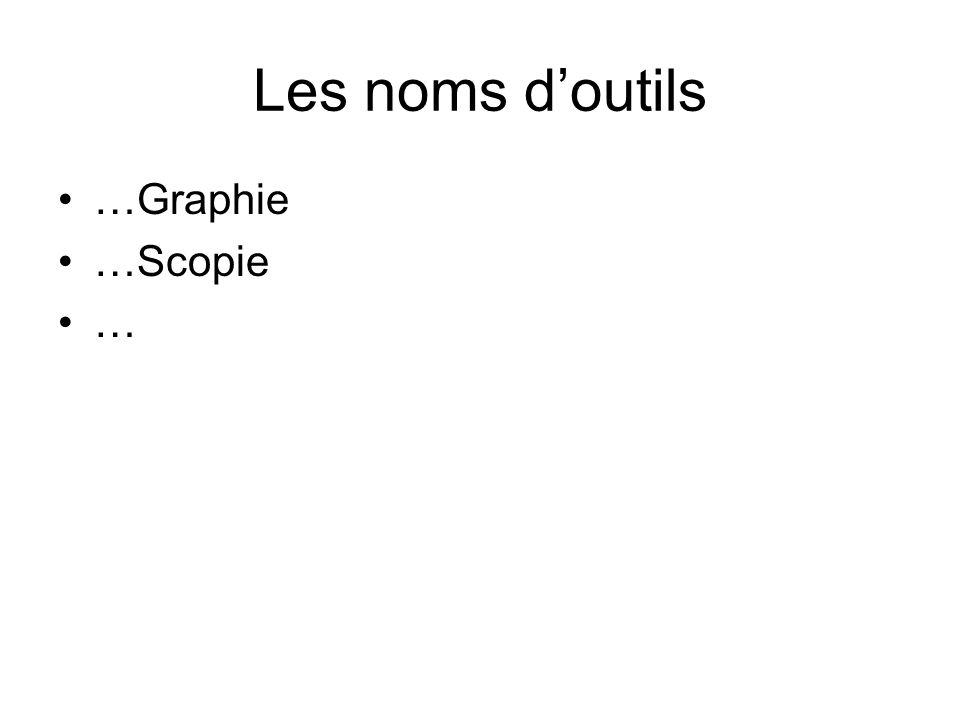Les noms doutils …Graphie …Scopie …