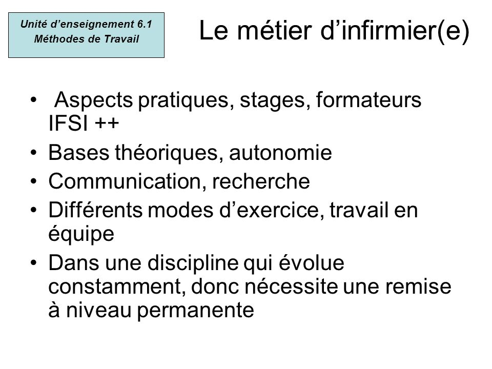 Le métier dinfirmier(e) Aspects pratiques, stages, formateurs IFSI ++ Bases théoriques, autonomie Communication, recherche Différents modes dexercice,