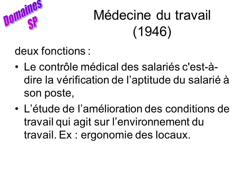 Médecine du travail (1946) deux fonctions : Le contrôle médical des salariés c'est-à- dire la vérification de laptitude du salarié à son poste, Létude