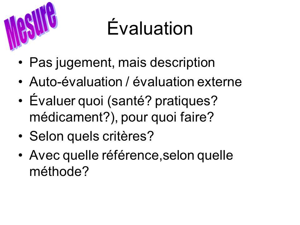 Évaluation Pas jugement, mais description Auto-évaluation / évaluation externe Évaluer quoi (santé? pratiques? médicament?), pour quoi faire? Selon qu