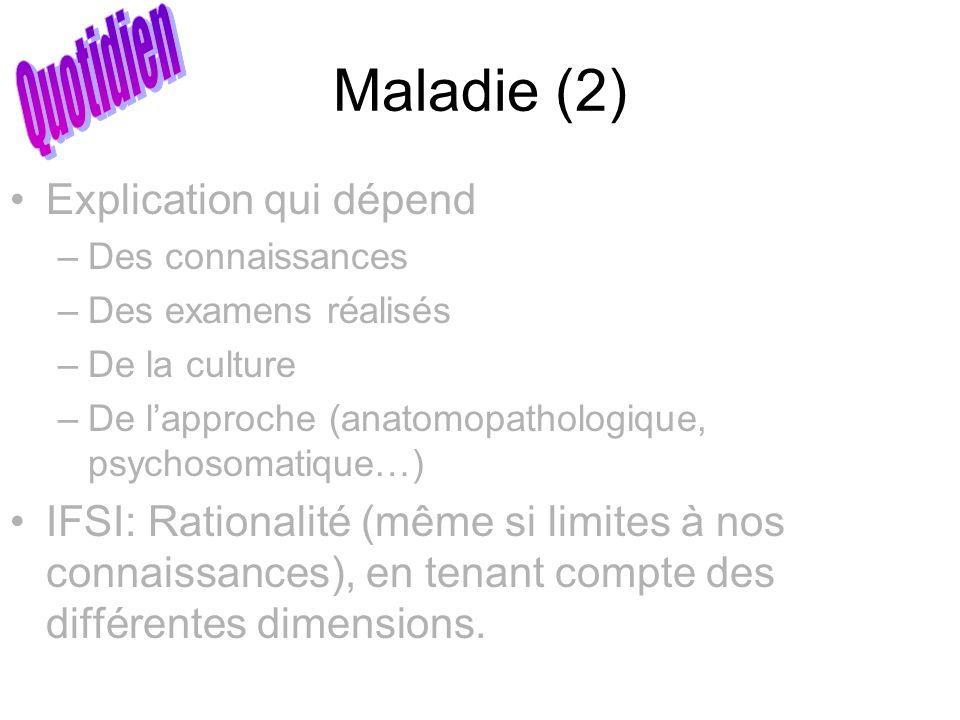 Maladie (2) Explication qui dépend –Des connaissances –Des examens réalisés –De la culture –De lapproche (anatomopathologique, psychosomatique…) IFSI: