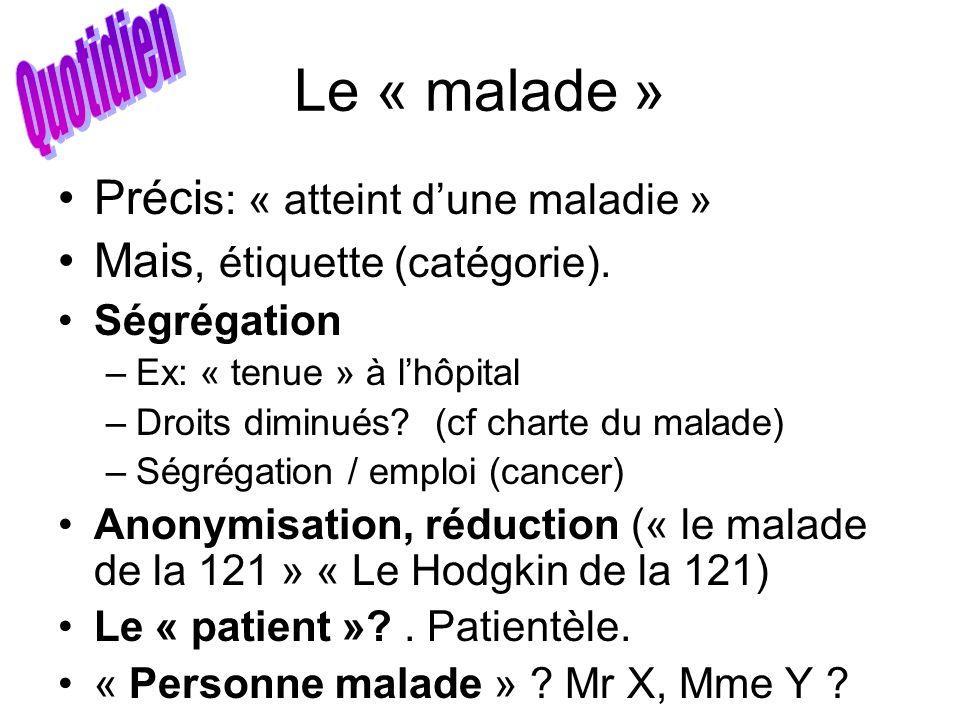 Le « malade » Préci s: « atteint dune maladie » Mais, étiquette (catégorie). Ségrégation –Ex: « tenue » à lhôpital –Droits diminués? (cf charte du mal