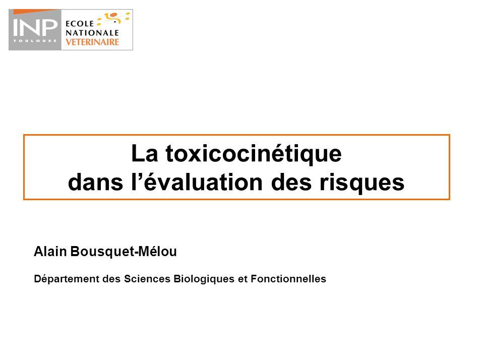 La toxicocinétique dans lévaluation des risques Alain Bousquet-Mélou Département des Sciences Biologiques et Fonctionnelles