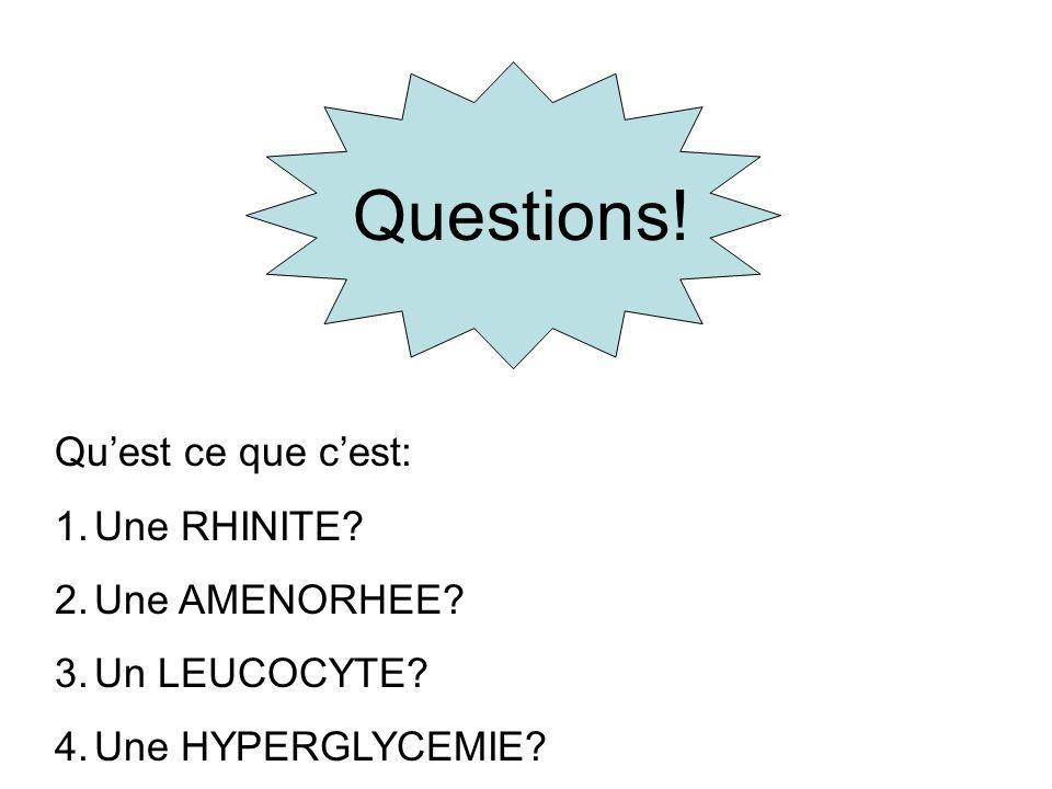 Questions! Quest ce que cest: 1.Une RHINITE? 2.Une AMENORHEE? 3.Un LEUCOCYTE? 4.Une HYPERGLYCEMIE?
