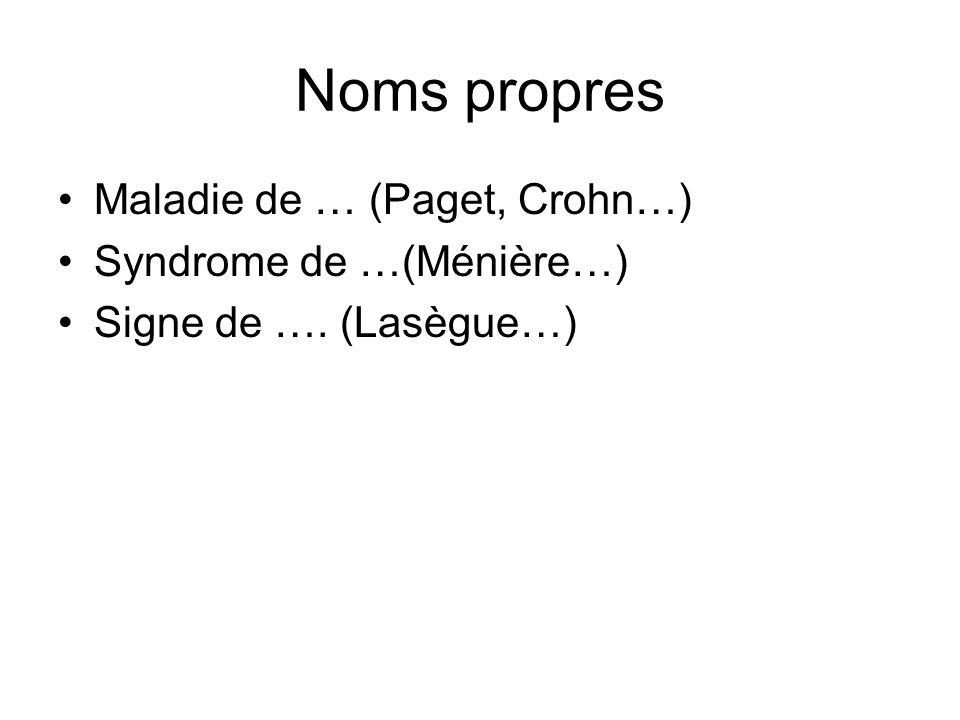 Noms propres Maladie de … (Paget, Crohn…) Syndrome de …(Ménière…) Signe de …. (Lasègue…)