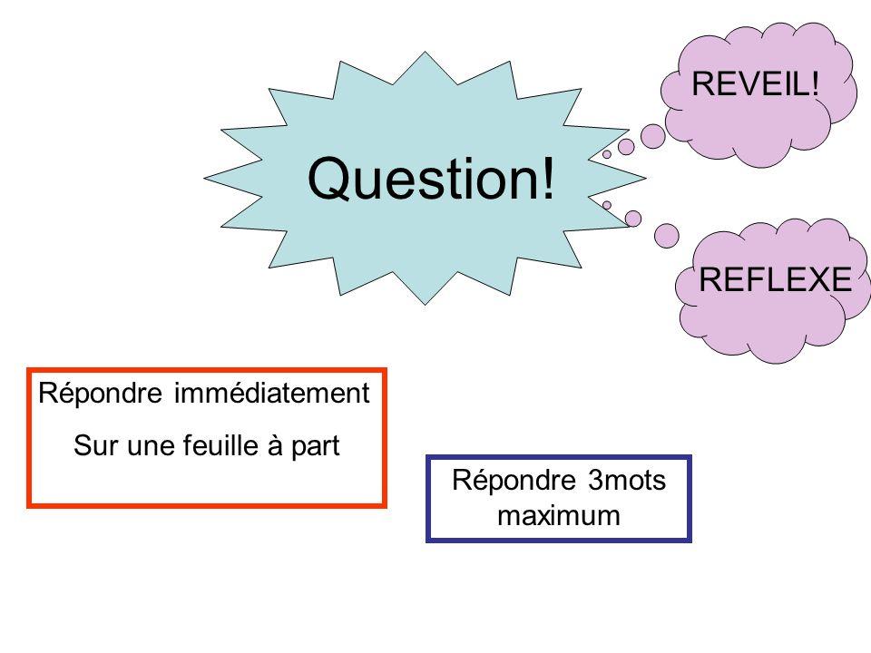 Question! Répondre immédiatement Sur une feuille à part Répondre 3mots maximum REVEIL!REFLEXE
