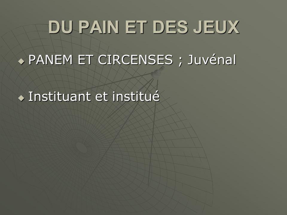 DU PAIN ET DES JEUX PANEM ET CIRCENSES ; Juvénal PANEM ET CIRCENSES ; Juvénal Instituant et institué Instituant et institué