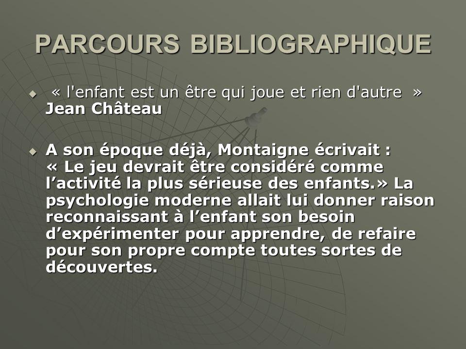 PARCOURS BIBLIOGRAPHIQUE « l'enfant est un être qui joue et rien d'autre » Jean Château « l'enfant est un être qui joue et rien d'autre » Jean Château