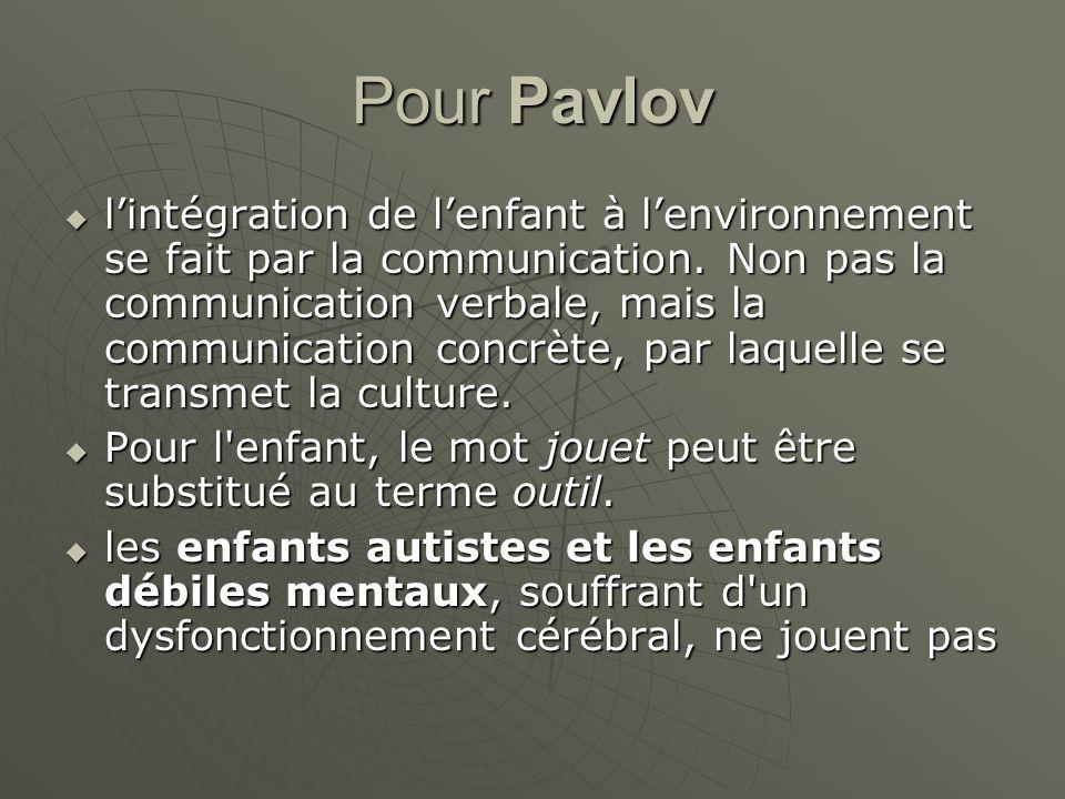 Pour Pavlov lintégration de lenfant à lenvironnement se fait par la communication. Non pas la communication verbale, mais la communication concrète, p