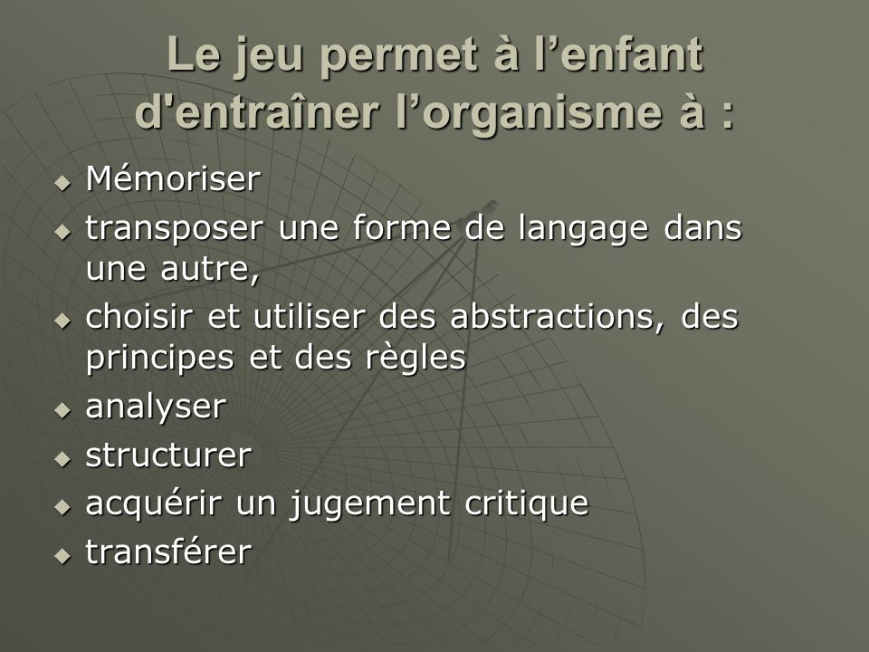 Le jeu permet à lenfant d'entraîner lorganisme à : Mémoriser Mémoriser transposer une forme de langage dans une autre, transposer une forme de langage