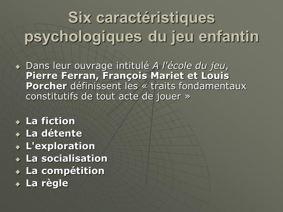 Six caractéristiques psychologiques du jeu enfantin Dans leur ouvrage intitulé A l'école du jeu, Pierre Ferran, François Mariet et Louis Porcher défin