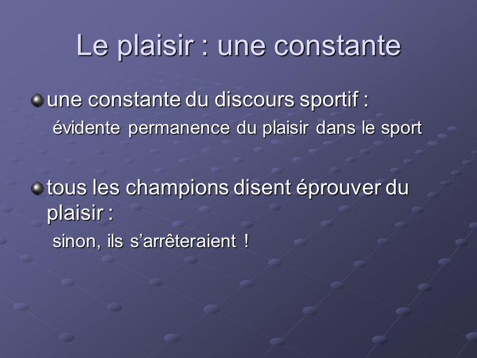 Le plaisir : une constante une constante du discours sportif : évidente permanence du plaisir dans le sport tous les champions disent éprouver du plai