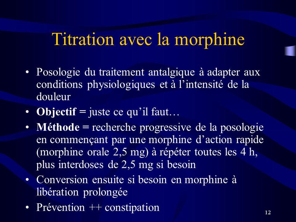 12 Titration avec la morphine Posologie du traitement antalgique à adapter aux conditions physiologiques et à lintensité de la douleur Objectif = juste ce quil faut… Méthode = recherche progressive de la posologie en commençant par une morphine daction rapide (morphine orale 2,5 mg) à répéter toutes les 4 h, plus interdoses de 2,5 mg si besoin Conversion ensuite si besoin en morphine à libération prolongée Prévention ++ constipation