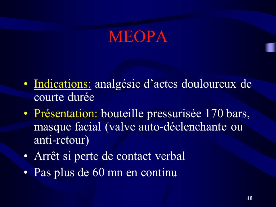 18 MEOPA Indications: analgésie dactes douloureux de courte durée Présentation: bouteille pressurisée 170 bars, masque facial (valve auto-déclenchante ou anti-retour) Arrêt si perte de contact verbal Pas plus de 60 mn en continu